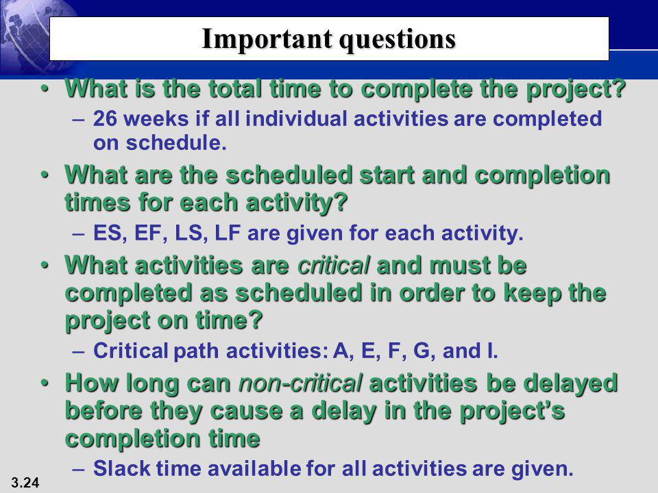 3.24 Important questions What is the total time to complete the project?What is the total time to complete the project? –26 weeks if all individual ac