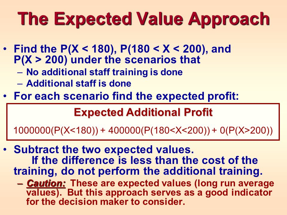 The Expected Value Approach Find the P(X 200) under the scenarios that –No additional staff training is done –Additional staff is done For each scenar