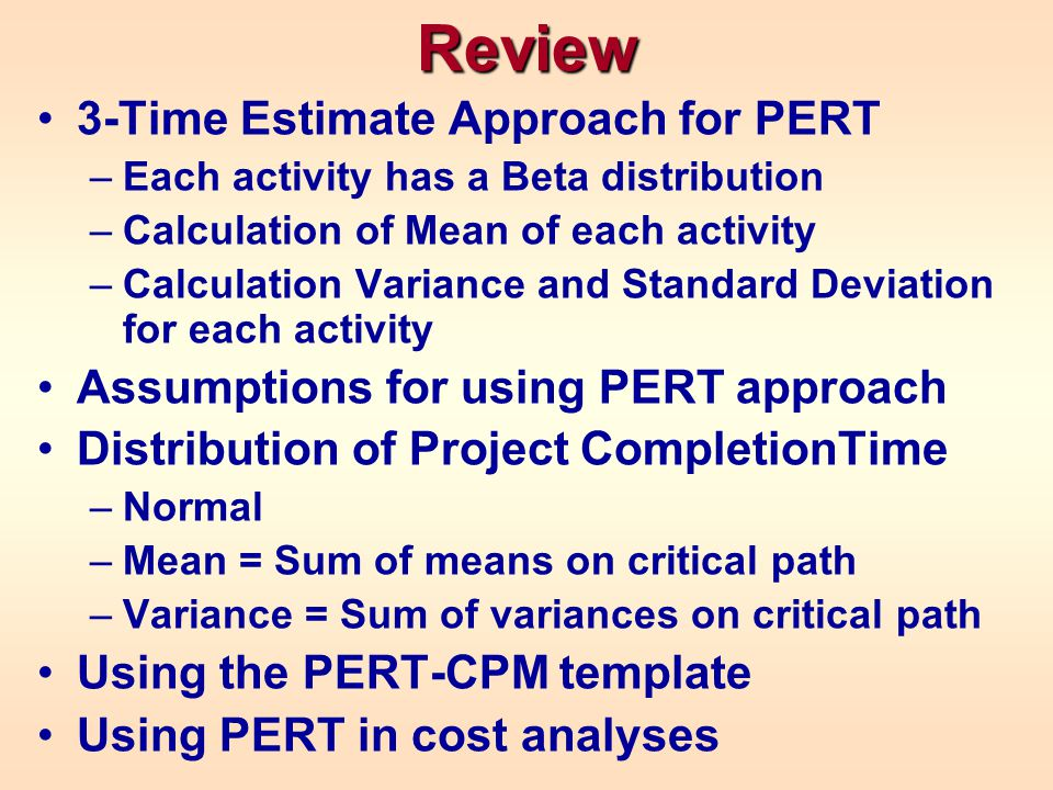 Review 3-Time Estimate Approach for PERT –Each activity has a Beta distribution –Calculation of Mean of each activity –Calculation Variance and Standa