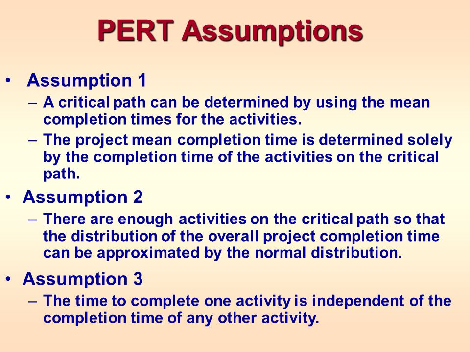 The three assumptions imply that the overall project completion time is normally distributed, with: The Project Completion Time Distribution = Sum of the s on the critical path = Sum of the s on the critical path 2 = Sum of the 2 s on the critical path 2 = Sum of the 2 s on the critical path