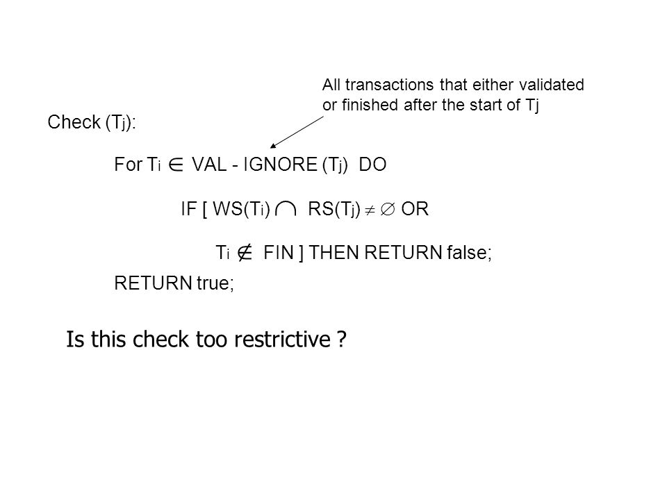 Check (T j ): For T i VAL - IGNORE (T j ) DO IF [ WS(T i ) RS(T j ) OR T i FIN ] THEN RETURN false; RETURN true; Is this check too restrictive .