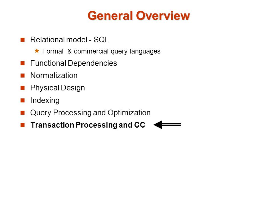General Overview Relational model - SQL Formal & commercial query languages Functional Dependencies Normalization Physical Design Indexing Query Processing and Optimization Transaction Processing and CC
