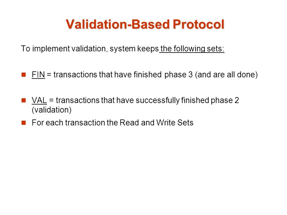 To implement validation, system keeps the following sets: FIN = transactions that have finished phase 3 (and are all done) VAL = transactions that have successfully finished phase 2 (validation) For each transaction the Read and Write Sets Validation-Based Protocol