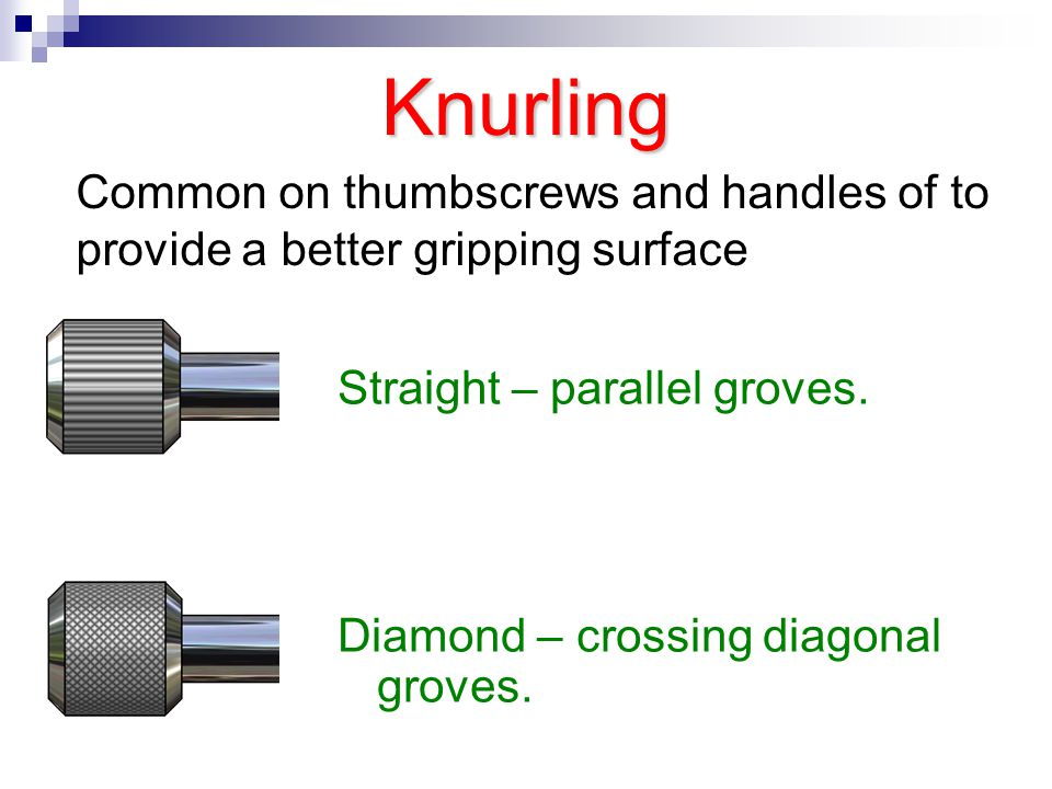 Knurling Straight – parallel groves. Diamond – crossing diagonal groves. Common on thumbscrews and handles of to provide a better gripping surface