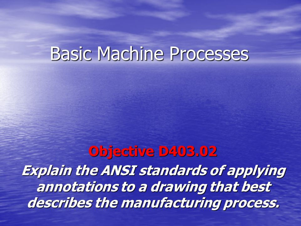 Basic Machine Processes Objective D403.02 Explain the ANSI standards of applying annotations to a drawing that best describes the manufacturing proces