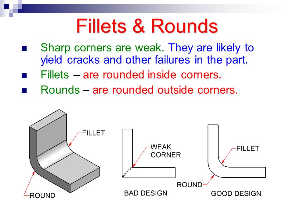 Fillets & Rounds Sharp corners are weak. They are likely to yield cracks and other failures in the part. Fillets – are rounded inside corners. Rounds