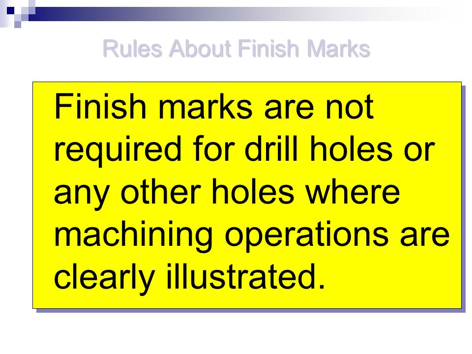 Rules About Finish Marks Finish marks are not required for drill holes or any other holes where machining operations are clearly illustrated.