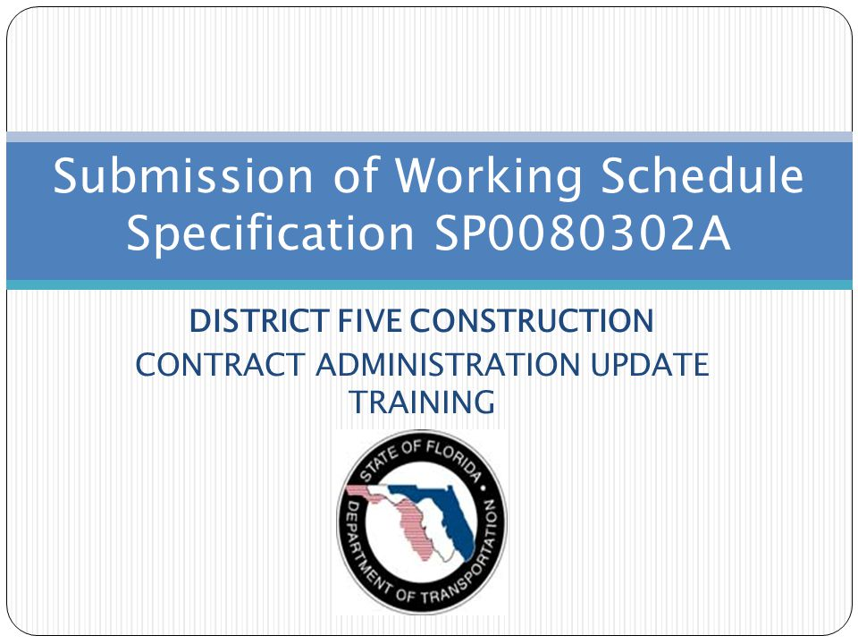 DISTRICT FIVE CONSTRUCTION CONTRACT ADMINISTRATION UPDATE TRAINING Submission of Working Schedule Specification SP0080302A