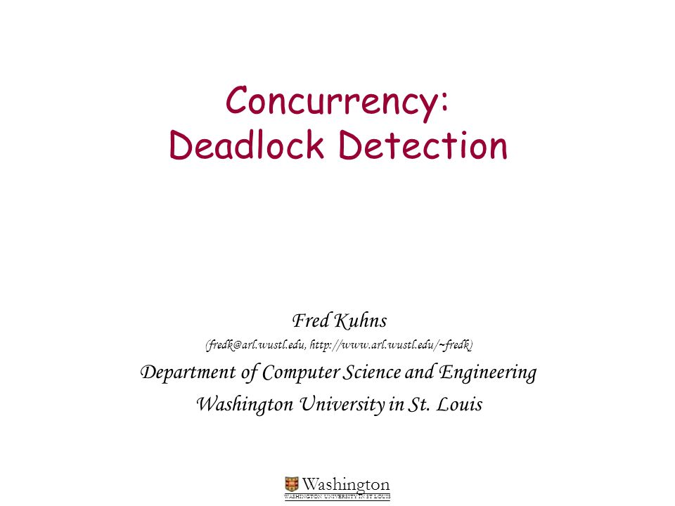 Washington WASHINGTON UNIVERSITY IN ST LOUIS Concurrency: Deadlock Detection Fred Kuhns (fredk@arl.wustl.edu, http://www.arl.wustl.edu/~fredk) Departm
