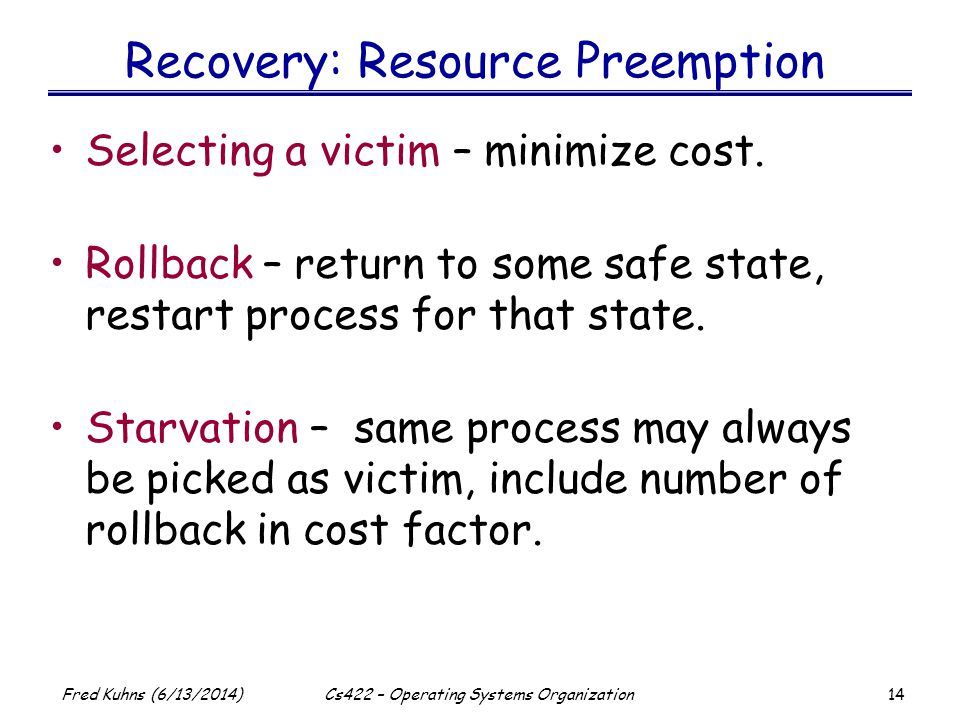 14 Fred Kuhns (6/13/2014)Cs422 – Operating Systems Organization Recovery: Resource Preemption Selecting a victim – minimize cost.
