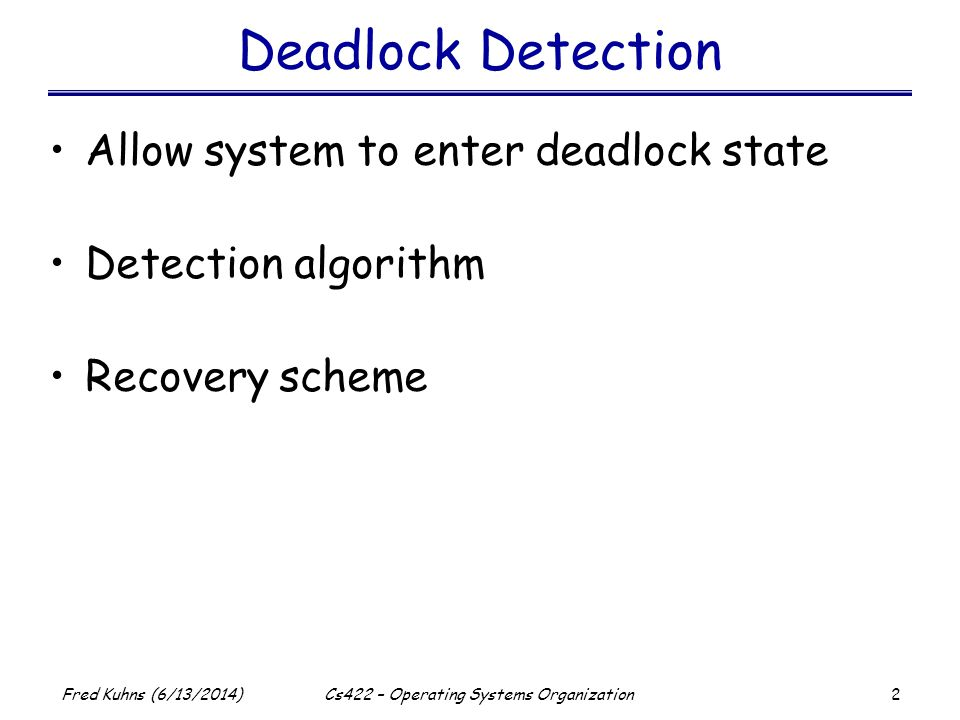 2 Fred Kuhns (6/13/2014)Cs422 – Operating Systems Organization Deadlock Detection Allow system to enter deadlock state Detection algorithm Recovery scheme