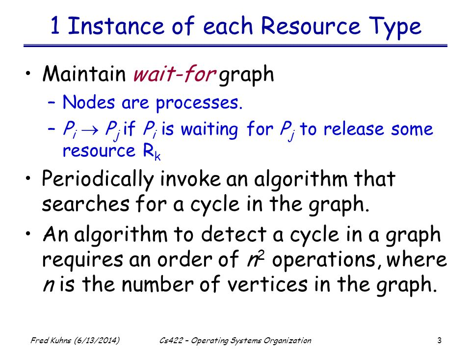 3 Fred Kuhns (6/13/2014)Cs422 – Operating Systems Organization 1 Instance of each Resource Type Maintain wait-for graph –Nodes are processes. –P i P j