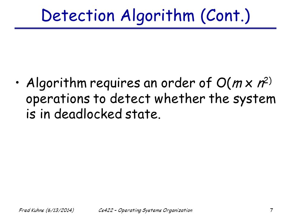 7 Fred Kuhns (6/13/2014)Cs422 – Operating Systems Organization Detection Algorithm (Cont.) Algorithm requires an order of O(m x n 2) operations to det