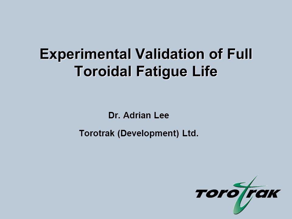 Experimental Validation of Full Toroidal Fatigue Life Dr. Adrian Lee Torotrak (Development) Ltd.