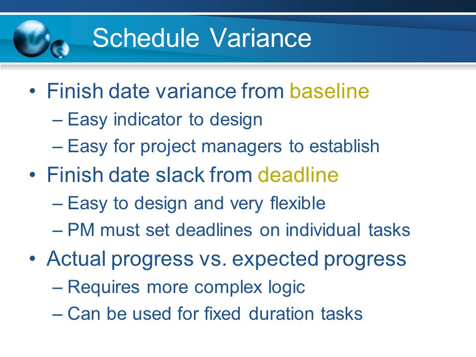 Schedule Variance Finish date variance from baseline –Easy indicator to design –Easy for project managers to establish Finish date slack from deadline –Easy to design and very flexible –PM must set deadlines on individual tasks Actual progress vs.