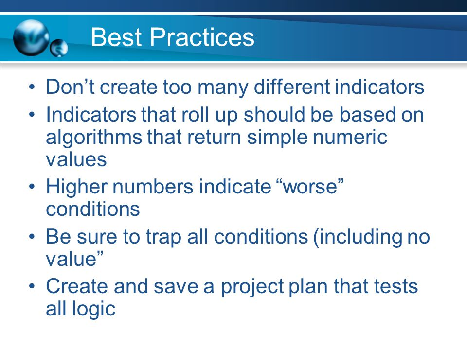 Best Practices Dont create too many different indicators Indicators that roll up should be based on algorithms that return simple numeric values Higher numbers indicate worse conditions Be sure to trap all conditions (including no value Create and save a project plan that tests all logic