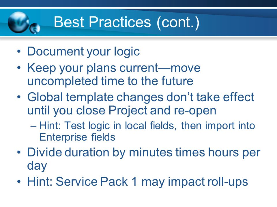 Best Practices (cont.) Document your logic Keep your plans currentmove uncompleted time to the future Global template changes dont take effect until you close Project and re-open –Hint: Test logic in local fields, then import into Enterprise fields Divide duration by minutes times hours per day Hint: Service Pack 1 may impact roll-ups
