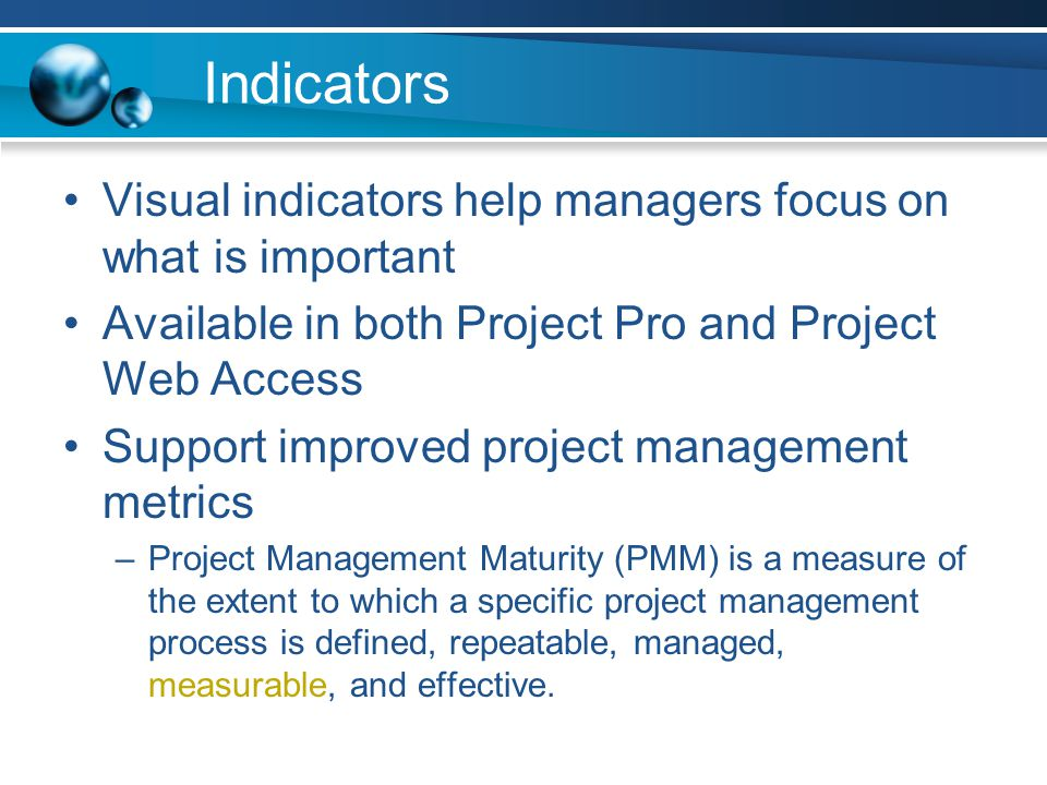 Indicators Visual indicators help managers focus on what is important Available in both Project Pro and Project Web Access Support improved project management metrics –Project Management Maturity (PMM) is a measure of the extent to which a specific project management process is defined, repeatable, managed, measurable, and effective.