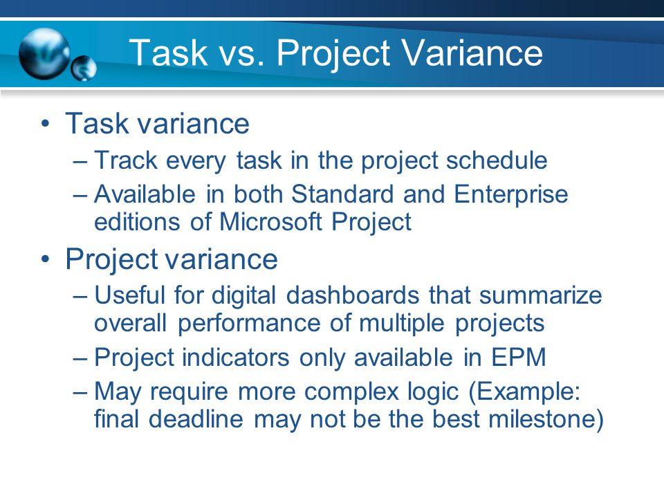 Work and Cost Variance Easy indicators to create Typically compare work to baseline work or cost to baseline cost Cost is calculated as resource hours X resource cost –Some organizations dont expose resource cost in Project