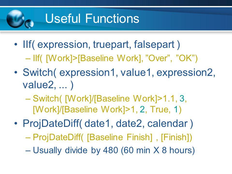 Useful Functions IIf( expression, truepart, falsepart ) –IIf( [Work]>[Baseline Work], Over, OK) Switch( expression1, value1, expression2, value2,...