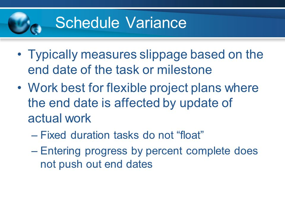 Schedule Variance Typically measures slippage based on the end date of the task or milestone Work best for flexible project plans where the end date is affected by update of actual work –Fixed duration tasks do not float –Entering progress by percent complete does not push out end dates