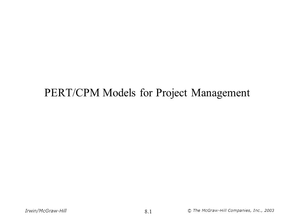 McGraw-Hill/Irwin © The McGraw-Hill Companies, Inc., 2003 8.2 Project Management Characteristics of Projects –Unique, one-time operations –Involve a large number of activities that must be planned and coordinated –Long time-horizon –Goals of meeting completion deadlines and budgets Examples –Building a house –Planning a meeting –Introducing a new product PERTProject Evaluation and Review Technique CPMCritical Path Method –A graphical or network approach for planning and coordinating large-scale projects.