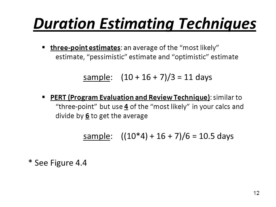 Duration Estimating Techniques three-point estimates: an average of the most likely estimate, pessimistic estimate and optimistic estimate sample: (10