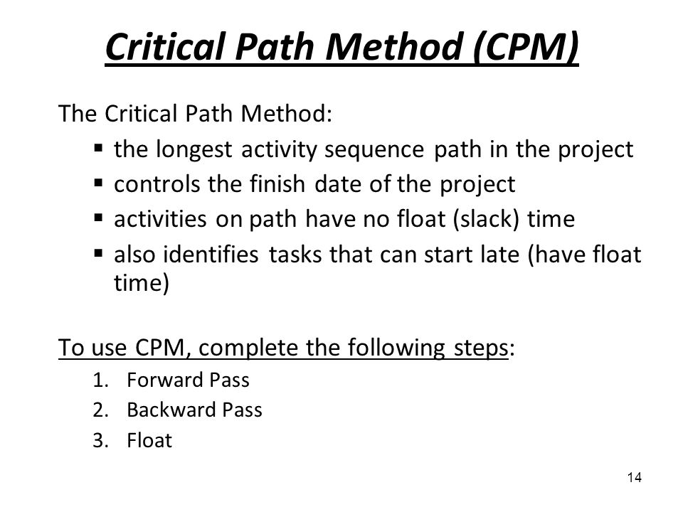 Critical Path Method (CPM) The Critical Path Method: the longest activity sequence path in the project controls the finish date of the project activit