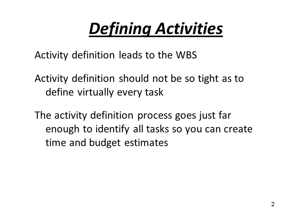 Activity definition leads to the WBS Activity definition should not be so tight as to define virtually every task The activity definition process goes