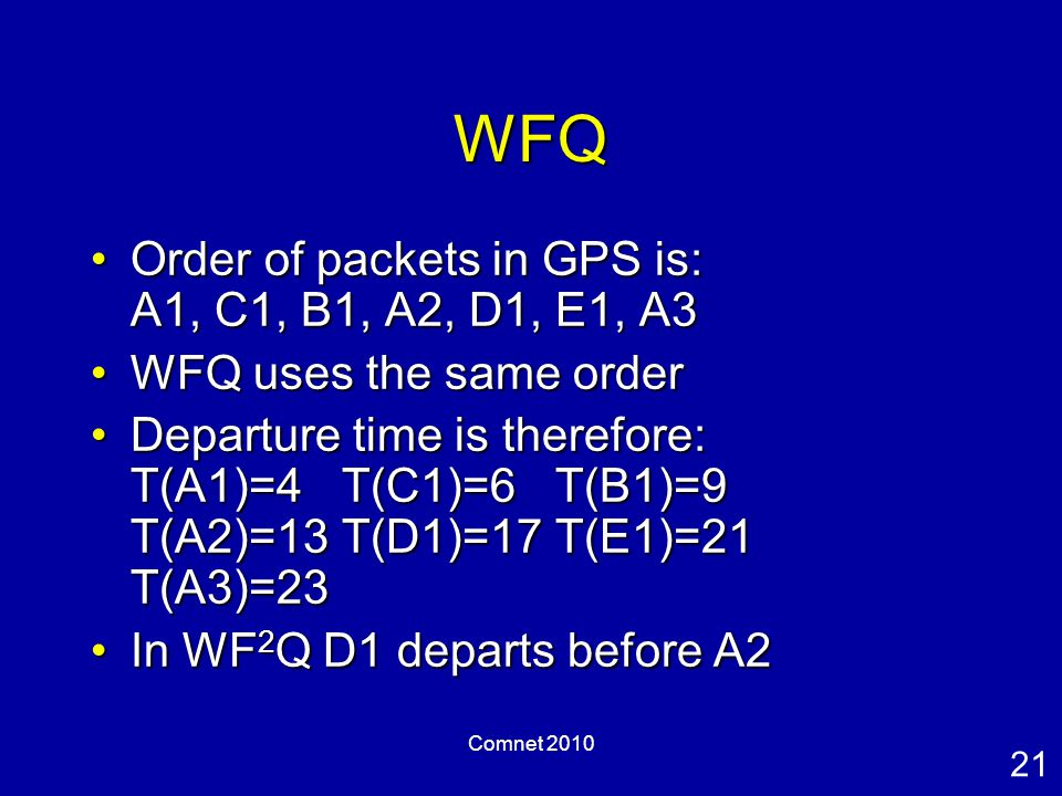 21 Comnet 2010 WFQ Order of packets in GPS is: A1, C1, B1, A2, D1, E1, A3Order of packets in GPS is: A1, C1, B1, A2, D1, E1, A3 WFQ uses the same orderWFQ uses the same order Departure time is therefore: T(A1)=4 T(C1)=6 T(B1)=9 T(A2)=13 T(D1)=17 T(E1)=21 T(A3)=23Departure time is therefore: T(A1)=4 T(C1)=6 T(B1)=9 T(A2)=13 T(D1)=17 T(E1)=21 T(A3)=23 In WF 2 Q D1 departs before A2In WF 2 Q D1 departs before A2