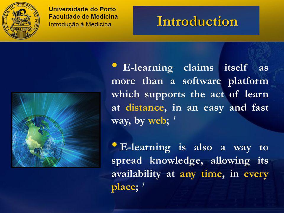 E-learning claims itself as more than a software platform which supports the act of learn at distance, in an easy and fast way, by web; 1 E-learning is also a way to spread knowledge, allowing its availability at any time, in every place; 1 Universidade do Porto Faculdade de Medicina Introdução à Medicina Introduction