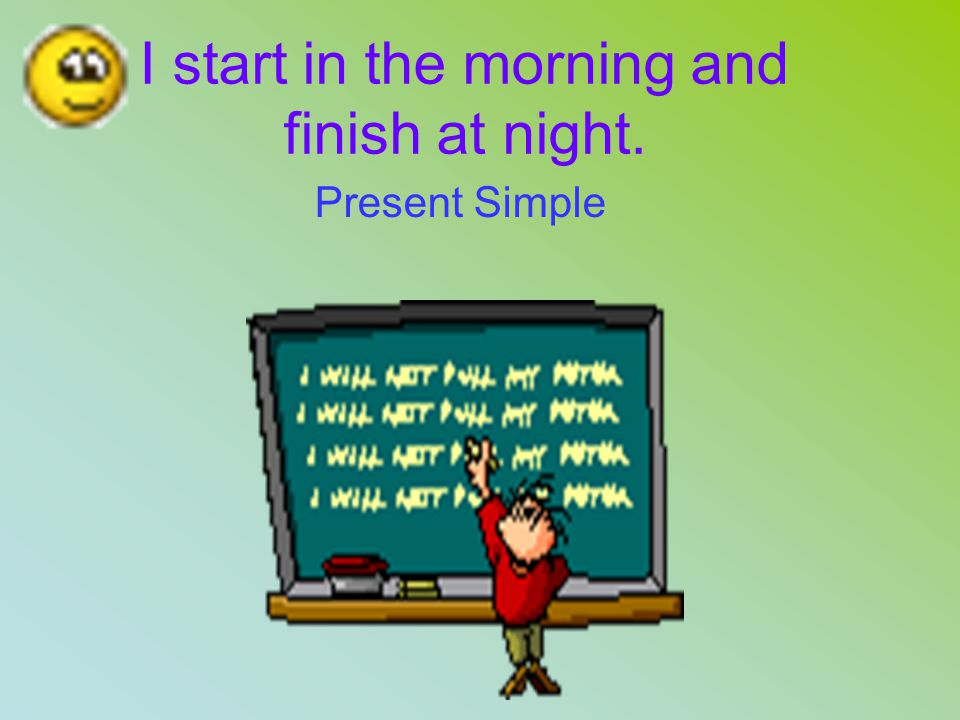 I start in the morning and finish at night. Present Simple