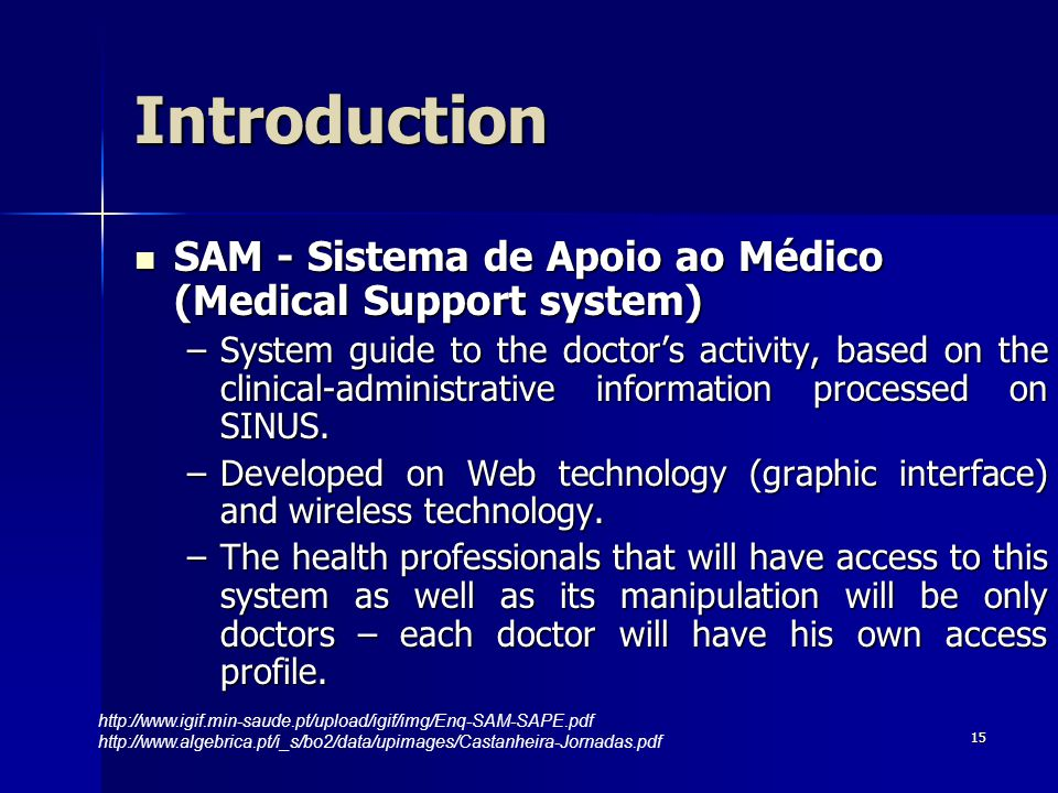 15 SAM - Sistema de Apoio ao Médico (Medical Support system) SAM - Sistema de Apoio ao Médico (Medical Support system) –System guide to the doctors activity, based on the clinical-administrative information processed on SINUS.