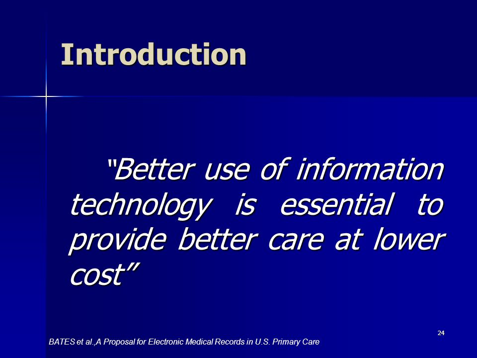 24 Better use of information technology is essential to provide better care at lower cost Better use of information technology is essential to provide better care at lower cost Introduction BATES et al.,A Proposal for Electronic Medical Records in U.S.
