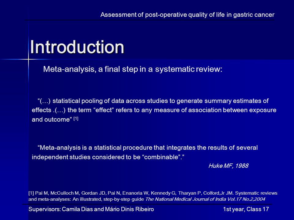 Introduction Assessment of post-operative quality of life in gastric cancer Meta-analysis, a final step in a systematic review: (…) statistical pooling of data across studies to generate summary estimates of effects.(…) the term effect refers to any measure of association between exposure and outcome [1] Meta-analysis is a statistical procedure that integrates the results of several independent studies considered to be combinable.