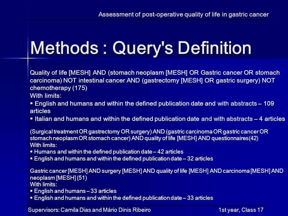 Methods : Query s Definition Assessment of post-operative quality of life in gastric cancer Supervisors: Camila Dias and Mário Dinis Ribeiro 1st year, Class 17 Quality of life [MESH] AND (stomach neoplasm [MESH] OR Gastric cancer OR stomach carcinoma) NOT intestinal cancer AND (gastrectomy [MESH] OR gastric surgery) NOT chemotherapy (175) With limits: English and humans and within the defined publication date and with abstracts – 109 articles Italian and humans and within the defined publication date and with abstracts – 4 articles (Surgical treatment OR gastrectomy OR surgery) AND (gastric carcinoma OR gastric cancer OR stomach neoplasm OR stomach cancer) AND quality of life [MESH] AND questionnaires(42) With limits: Humans and within the defined publication date – 42 articles English and humans and within the defined publication date – 32 articles Gastric cancer [MESH] AND surgery [MESH] AND quality of life [MESH] AND carcinoma [MESH] AND neoplasm [MESH] (51) With limits: English and humans – 33 articles English and humans and within the defined publication date – 33 articles