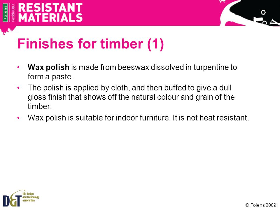 Finishes for timber (1) Wax polish is made from beeswax dissolved in turpentine to form a paste.