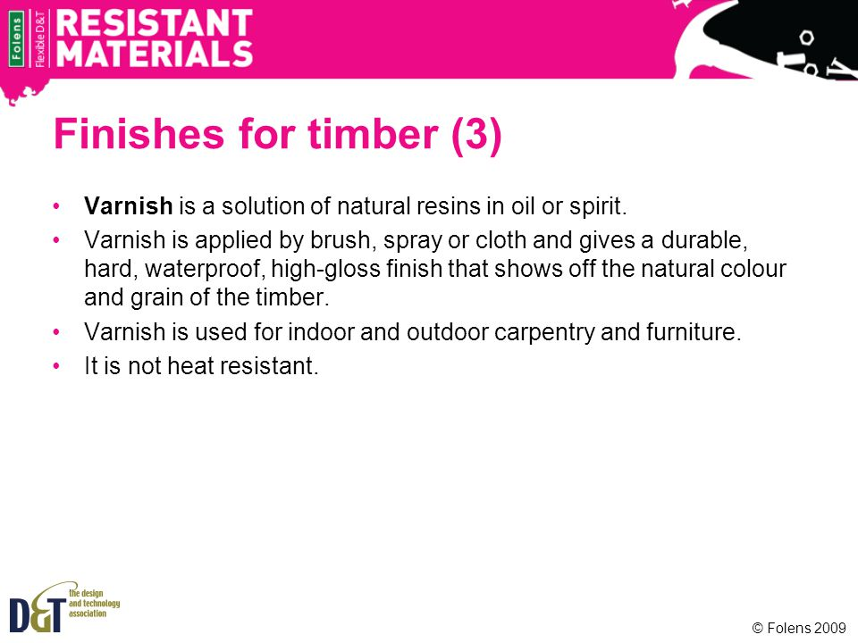 Finishes for timber (3) Varnish is a solution of natural resins in oil or spirit.