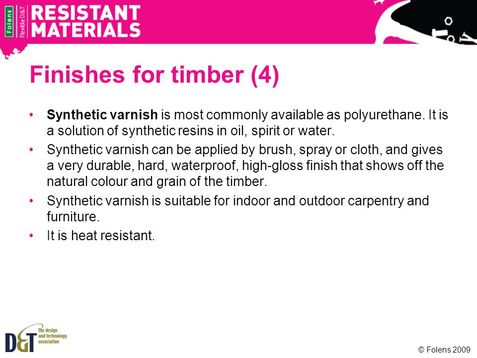 Finishes for timber (4) Synthetic varnish is most commonly available as polyurethane.