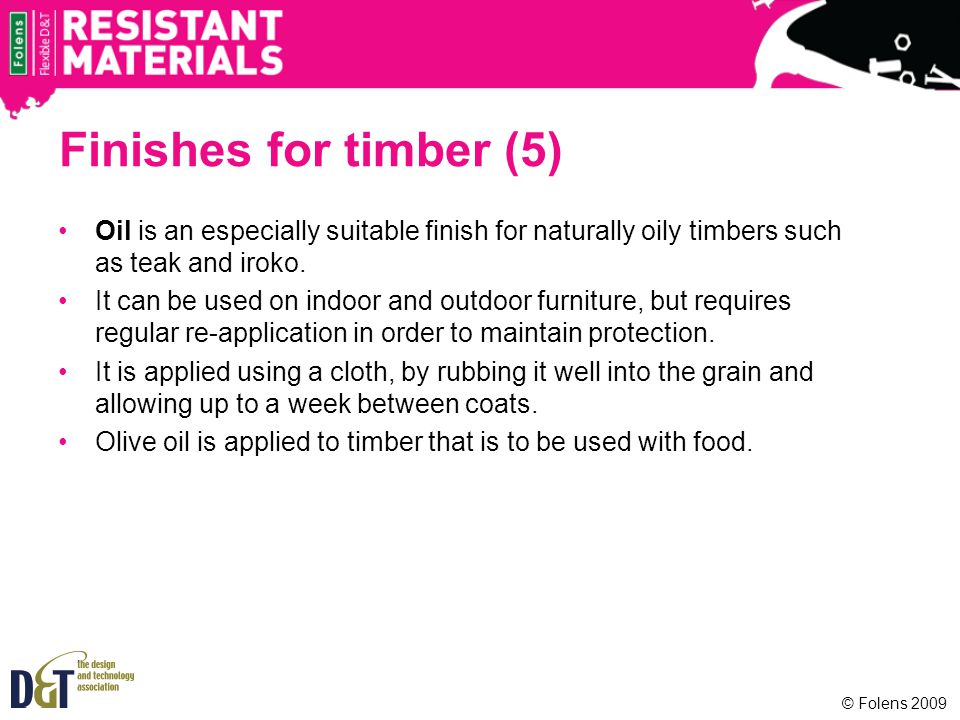 Finishes for timber (5) Oil is an especially suitable finish for naturally oily timbers such as teak and iroko. It can be used on indoor and outdoor f