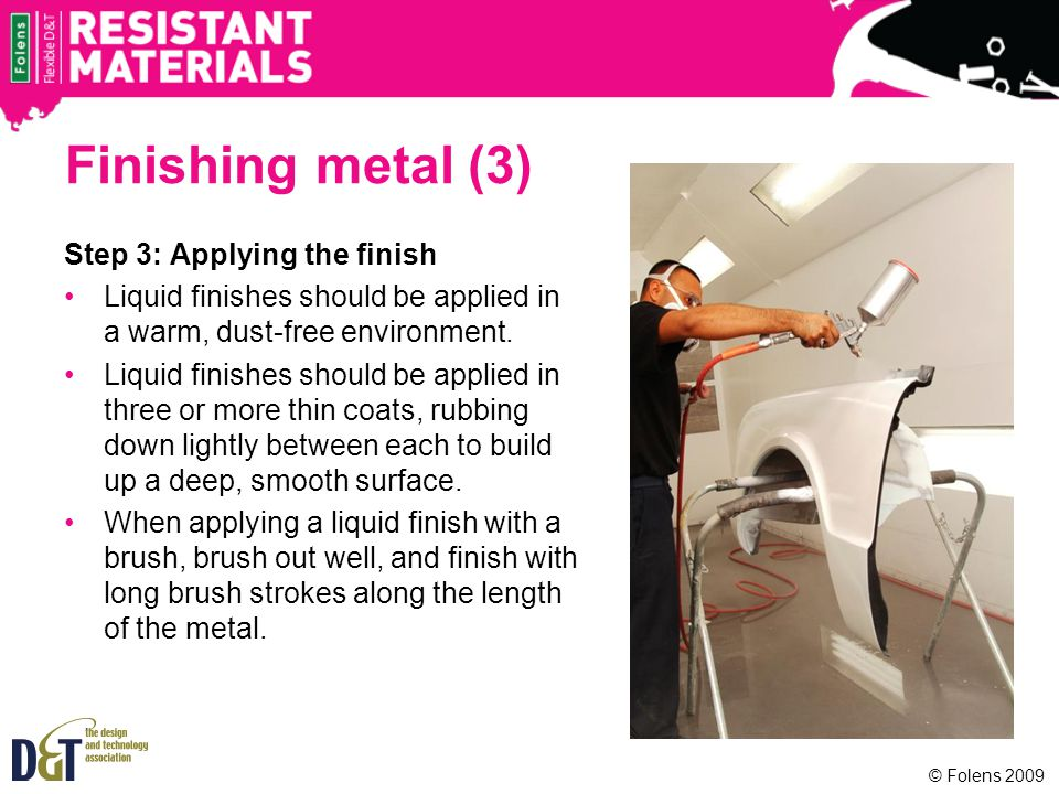 Finishing metal (3) Step 3: Applying the finish Liquid finishes should be applied in a warm, dust-free environment. Liquid finishes should be applied