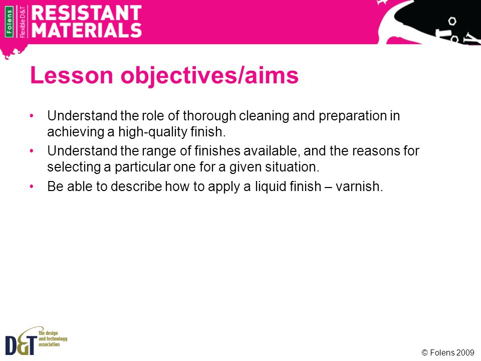 Lesson objectives/aims Understand the role of thorough cleaning and preparation in achieving a high-quality finish. Understand the range of finishes a