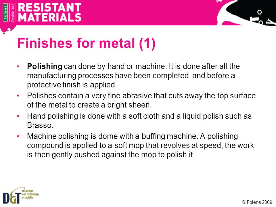 Finishes for metal (1) Polishing can done by hand or machine. It is done after all the manufacturing processes have been completed, and before a prote