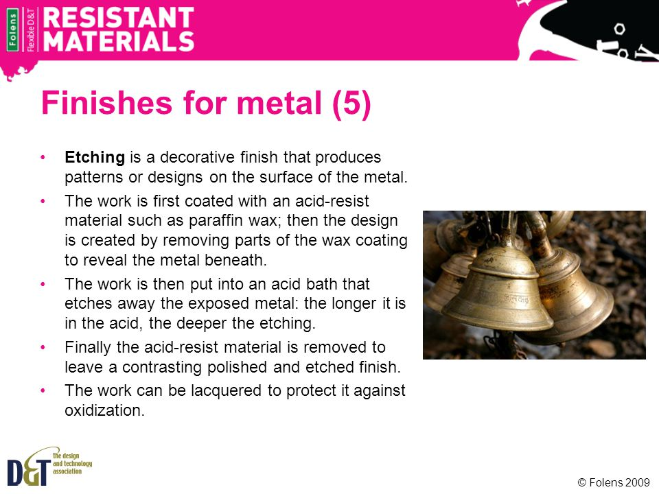 Finishes for metal (5) Etching is a decorative finish that produces patterns or designs on the surface of the metal. The work is first coated with an
