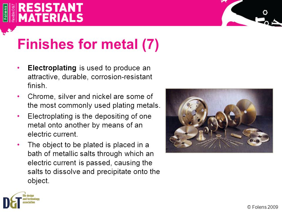 Finishes for metal (7) Electroplating is used to produce an attractive, durable, corrosion-resistant finish.