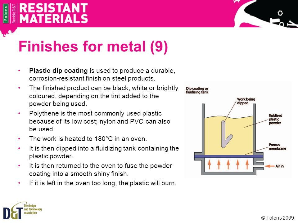 Finishes for metal (9) Plastic dip coating is used to produce a durable, corrosion-resistant finish on steel products.