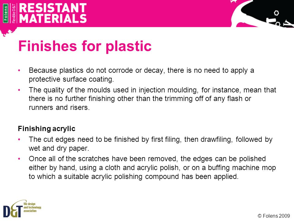 Finishes for plastic Because plastics do not corrode or decay, there is no need to apply a protective surface coating.