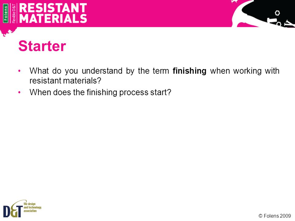 © Folens 2009 Starter What do you understand by the term finishing when working with resistant materials.
