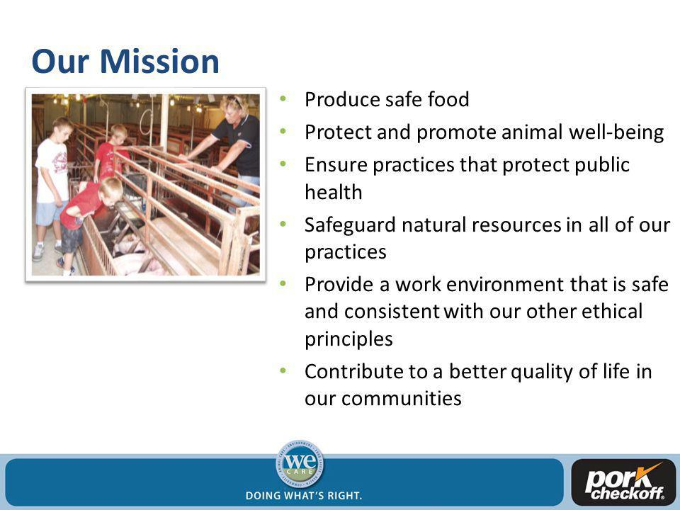 Our Mission Produce safe food Protect and promote animal well-being Ensure practices that protect public health Safeguard natural resources in all of our practices Provide a work environment that is safe and consistent with our other ethical principles Contribute to a better quality of life in our communities