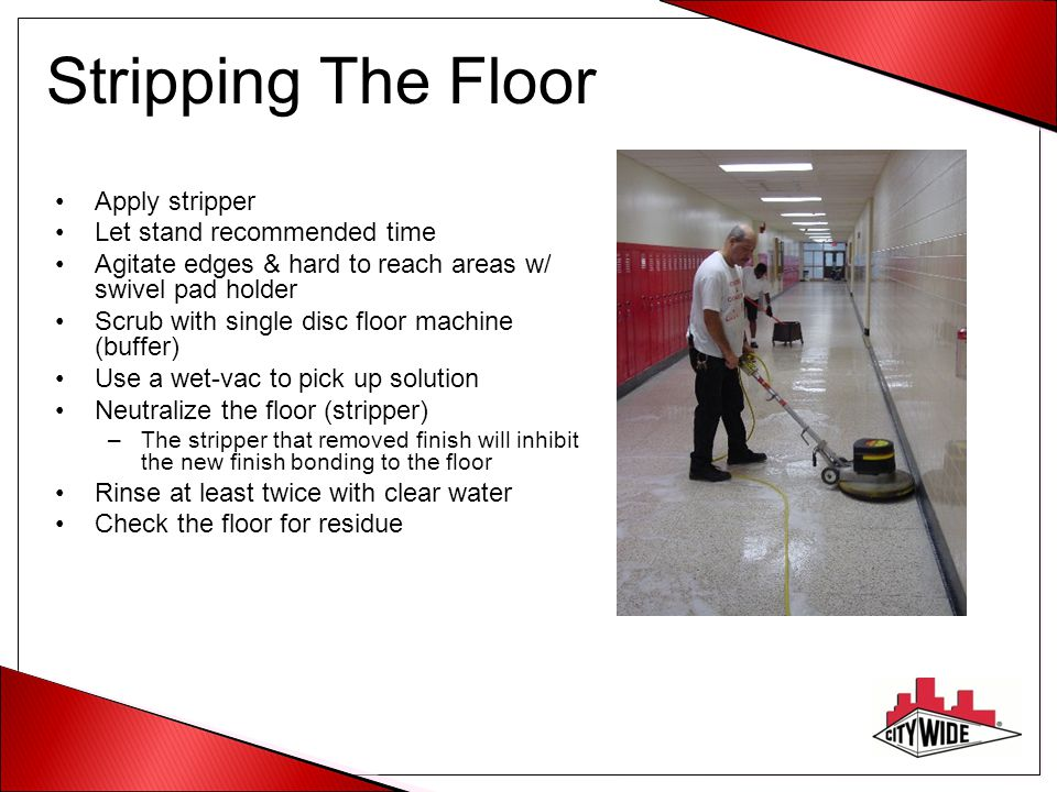 Interim Maintenance Scrub and re-coat uses a neutral cleaner –Buffer or auto-scrubber Red, blue or black pad –Quickly remove only top layer of dirty finish –Pick up solution with a wet-vac –Rinse until clean (wipe hand on floor) –Let dry –Reapply finish 2 to 4 coats - no more – only replace what you remove